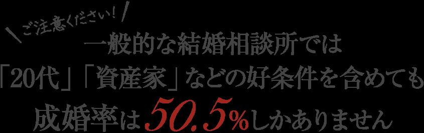ご注意ください!一般的な結婚相談所では「20代」「資産家」などの好条件を含めても成婚率は50.5%しかありません